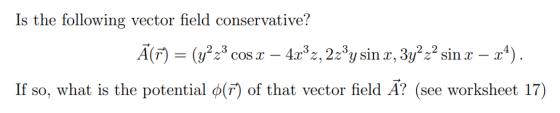 Is the following vector field conservative? A(T (y 4x3 z, 2z3y s, 3y2z2 sin x - a) COS x _ If so, what is the potential ø(F)