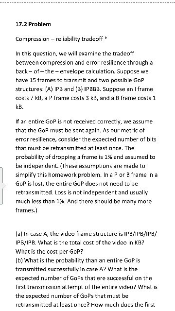 17.2 Problem Compression - reliability tradeoff* In this question, we will examine the tradeoff between compression and error resilience through a back - of- the - envelope calculation. Suppose we have 15 frames to transmit and two possible GOP structures: (A) IPB and (B) IPBBB. Suppose an I frame costs 7 kB, a P frame costs 3 kB, and a B frame costs 1 kB If an entire GoP is not received correctly, we assume that the GoP must be sent again. As our metric of error resilience, consider the expected number of bits that must be retransmitted at least once, The probability of dropping a frame is 1% and assumed to be independent. (These assumptions are made to simplify this homework problem. In a P or B frame in a GoP is lost, the entire GoP does not need to be retransmitted. Loss is not independent and usually much less than 1%. And there should be many more frames.) (a) In case A, the video frame structure is IPB/IPB/IPB/ IPB/IPB. What is the total cost of the video in KB? What is the cost per GoP? (b] What is the probability than an entire GoP is transmitted successfully in case A? What is the expected number of GoPs that ere successful on the first transmission attempt of the entire video? What is the expected number of GoPs that must be retransmitted at least once? How much does the first