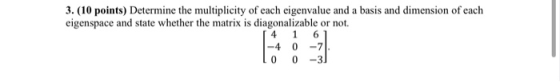 3. (10 points) Determine the multiplicity of each eigenvalue and a basis and dimension of each eigenspace and state whether t