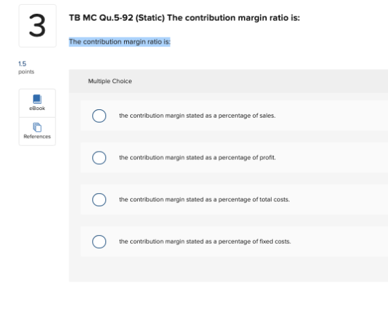 TB MC Qu.5-92 (Static) The contribution margin ratio is: 3 The contribution margin ratio is: 15 points Multiple Choice cBook